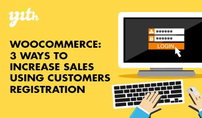 WooCommerce: 3 ways to increase sales using customers registration